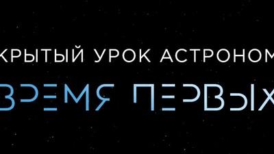 Создатели фильма «Время первых» разработали для школьников России урок астрономии